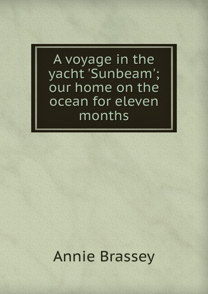 лучшая цена Annie Brassey A voyage in the yacht .Sunbeam.; our home on the ocean for eleven months