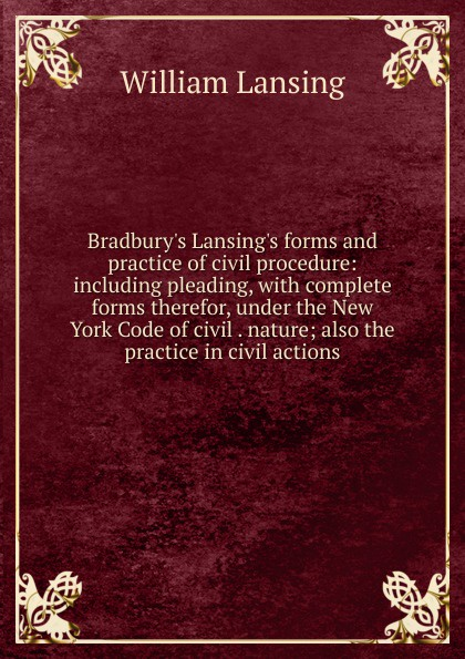 William Lansing Bradbury.s Lansing.s forms and practice of civil procedure: including pleading, with complete forms therefor, under the New York Code of civil . nature; also the practice in civil actions hansen karen civil engineer s handbook of professional practice