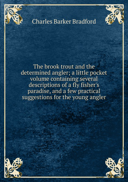 цена Charles Barker Bradford The brook trout and the determined angler; a little pocket volume containing several descriptions of a fly fisher.s paradise, and a few practical suggestions for the young angler онлайн в 2017 году