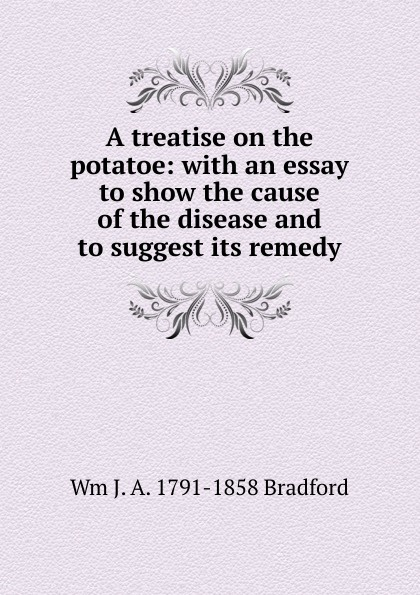 Wm J. A. 1791-1858 Bradford A treatise on the potatoe: with an essay to show the cause of the disease and to suggest its remedy suggest suggest pb 293298
