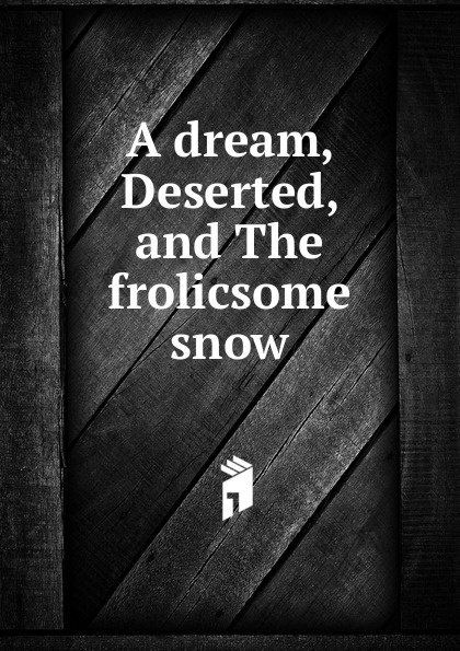 A dream, Deserted, and The frolicsome snow dream snow