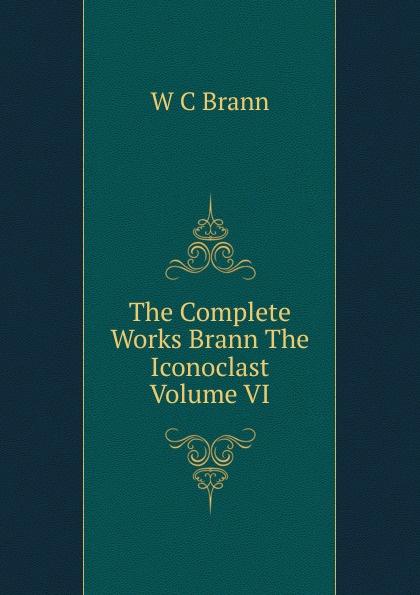 The Complete Works Brann The Iconoclast Volume VI