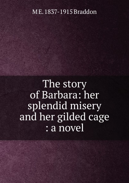 M. E. Braddon The story of Barbara: her splendid misery and her gilded cage : a novel gilded cage