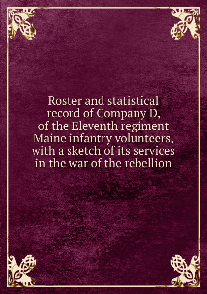 Roster and statistical record of Company D, of the Eleventh regiment Maine infantry volunteers, with a sketch of its services in the war of the rebellion f d bittle history of the seventy fifth regiment of indiana infantry volunteers