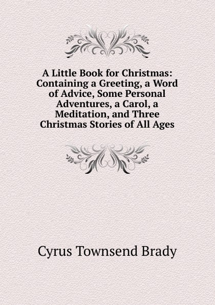 Cyrus Townsend Brady A Little Book for Christmas: Containing a Greeting, a Word of Advice, Some Personal Adventures, a Carol, a Meditation, and Three Christmas Stories of All Ages dickens c a christmas carol книга для чтения