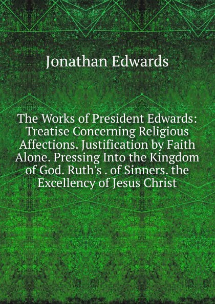 Jonathan Edwards The Works of President Edwards: Treatise Concerning Religious Affections. Justification by Faith Alone. Pressing Into the Kingdom of God. Ruth.s . of Sinners. the Excellency of Jesus Christ jonathan edwards religious affections