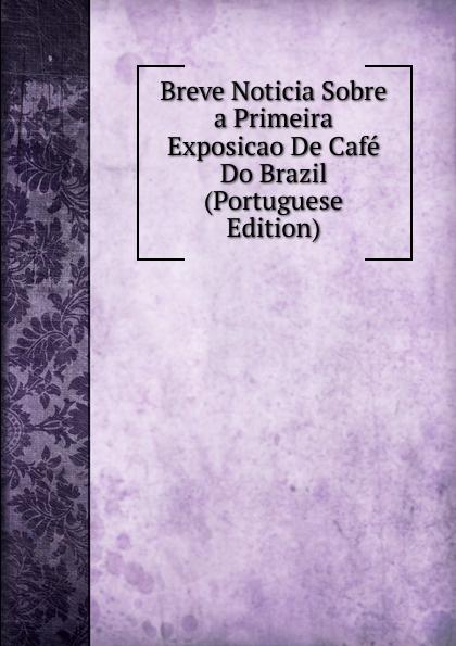 Breve Noticia Sobre a Primeira Exposicao De Cafe Do Brazil (Portuguese Edition) brazil centro da lavoura e commercio breve noticia sobre a primeira exposicao de cafe do brazil