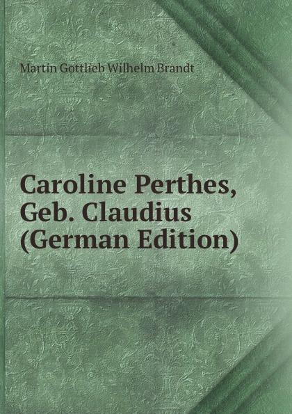 Martin Gottlieb Wilhelm Brandt Caroline Perthes, Geb. Claudius (German Edition) цена и фото