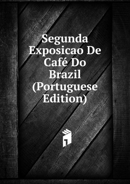 Segunda Exposicao De Cafe Do Brazil (Portuguese Edition) brazil centro da lavoura e commercio breve noticia sobre a primeira exposicao de cafe do brazil