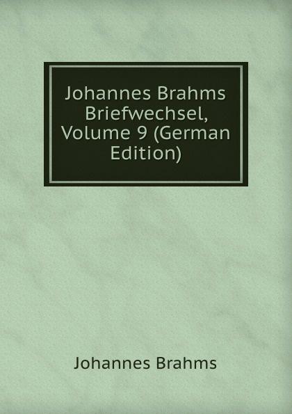 Johannes Brahms Johannes Brahms Briefwechsel, Volume 9 (German Edition) johannes brahms