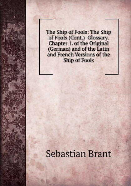 Sebastian Brant The Ship of Fools: The Ship of Fools (Cont.) Glossary. Chapter 1. of the Original (German) and of the Latin and French Versions of the Ship of Fools