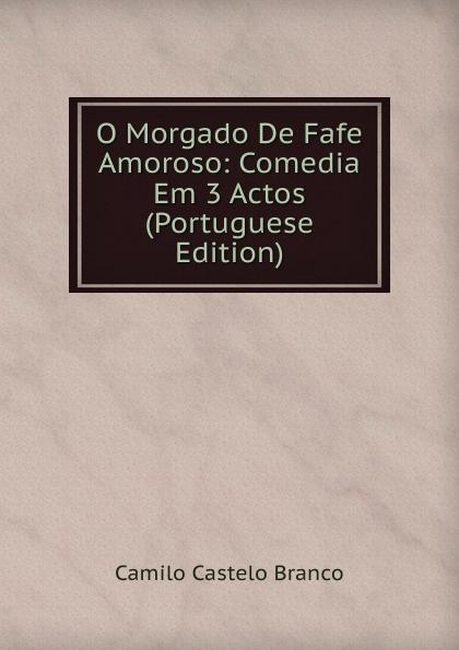 Branco Camilo Castelo O Morgado De Fafe Amoroso: Comedia Em 3 Actos (Portuguese Edition) caldeira fernando 1841 1894 a mantilha de renda comedia em verso portuguese edition