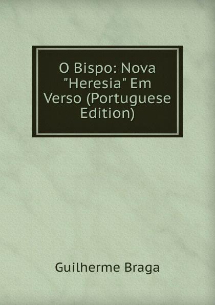 Guilherme Braga O Bispo: Nova Heresia Em Verso (Portuguese Edition) caldeira fernando 1841 1894 a mantilha de renda comedia em verso portuguese edition