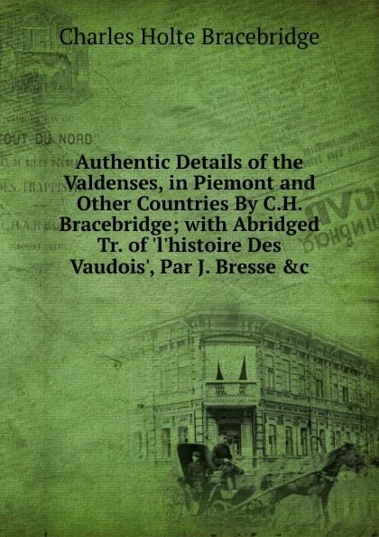 Charles Holte Bracebridge Authentic Details of the Valdenses, in Piemont and Other Countries By C.H. Bracebridge; with Abridged Tr. . Des Vaudois., Par J. Bresse .c