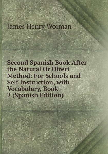 James Henry Worman Second Spanish Book After the Natural Or Direct Method: For Schools and Self Instruction, with Vocabulary, Book 2 (Spanish Edition) недорого