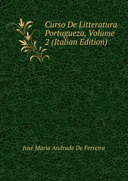 José Maria Andrade De Ferreira Curso De Litteratura Portugueza, Volume 2 (Italian Edition) curso de litteratura portugueza continuacao e complemento do curso de litteratura portugueza por jose maria de andrade ferreira