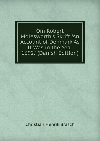 Christian Henrik Brasch Om Robert Molesworth.s Skrift An Account of Denmark As It Was in the Year 1692. (Danish Edition) geill christian om sindssygdom danish edition