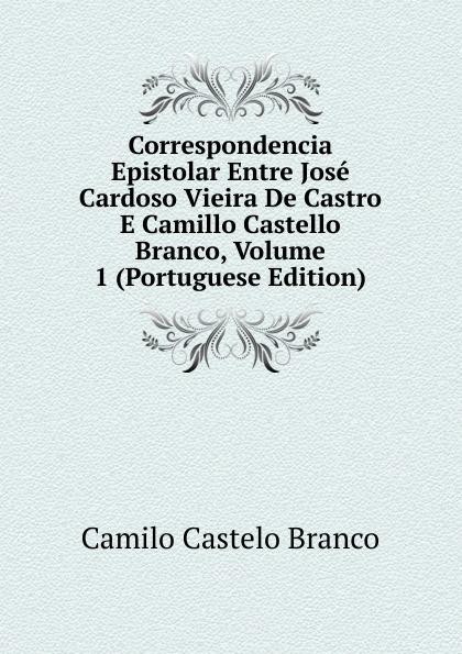 Branco Camilo Castelo Correspondencia Epistolar Entre Jose Cardoso Vieira De Castro E Camillo Castello Branco, Volume 1 (Portuguese Edition) lemos seixas castello branco os frades