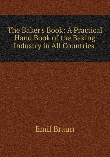 Emil Braun The Baker.s Book: A Practical Hand Book of the Baking Industry in All Countries .