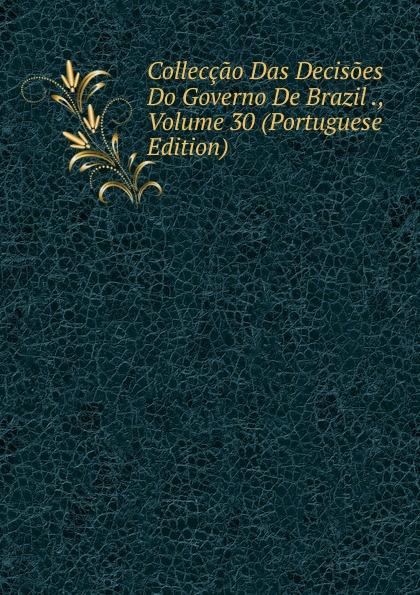 Colleccao Das Decisoes Do Governo De Brazil ., Volume 30 (Portuguese Edition)
