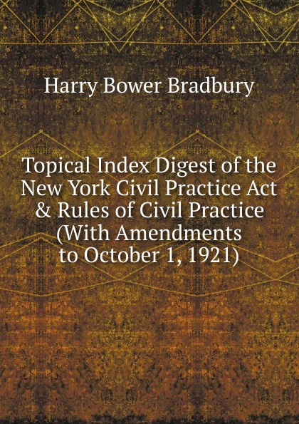 Harry Bower Bradbury Topical Index Digest of the New York Civil Practice Act . Rules of Civil Practice (With Amendments to October 1, 1921) 1 460 act practice quest 4ed