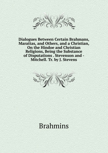 Brahmins Dialogues Between Certain Brahmans, Marattas, and Others, and a Christian, On the Hindoe and Christian Religions, Being the Substance of Disputations . Stevenson and - Mitchell. Tr. by J. Stevens dialectical disputations volume 2