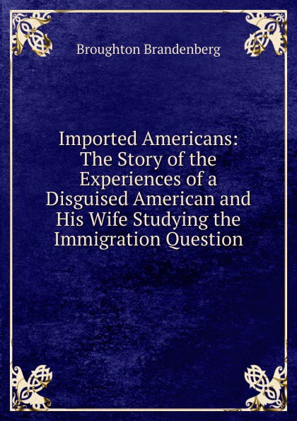 Broughton Brandenberg Imported Americans: The Story of the Experiences of a Disguised American and His Wife Studying the Immigration Question american wife