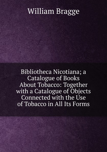William Bragge Bibliotheca Nicotiana; a Catalogue of Books About Tobacco: Together with a Catalogue of Objects Connected with the Use of Tobacco in All Its Forms dominique paret secure connected objects