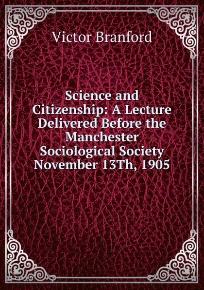 Victor Branford Science and Citizenship: A Lecture Delivered Before the Manchester Sociological Society November 13Th, 1905 victor branford the coming polity a study in reconstruction by victor branford and patrick geddes