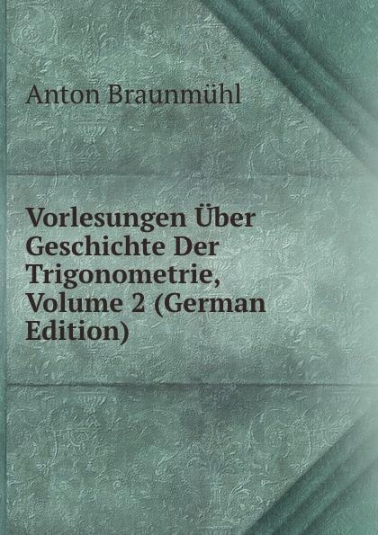 Anton Braunmühl Vorlesungen Uber Geschichte Der Trigonometrie, Volume 2 (German Edition) m cantor vorlesungen uber geschichte der mathematik volume 1