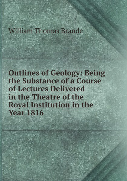 William Thomas Brande Outlines of Geology: Being the Substance of a Course of Lectures Delivered in the Theatre of the Royal Institution in the Year 1816 theatre of incest