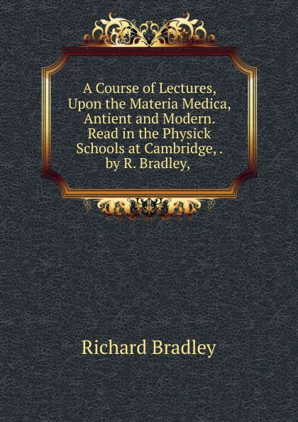 Richard Bradley A Course of Lectures, Upon the Materia Medica, Antient and Modern. Read in the Physick Schools at Cambridge, . by R. Bradley, . bradley richard the plague at marseilles consider d