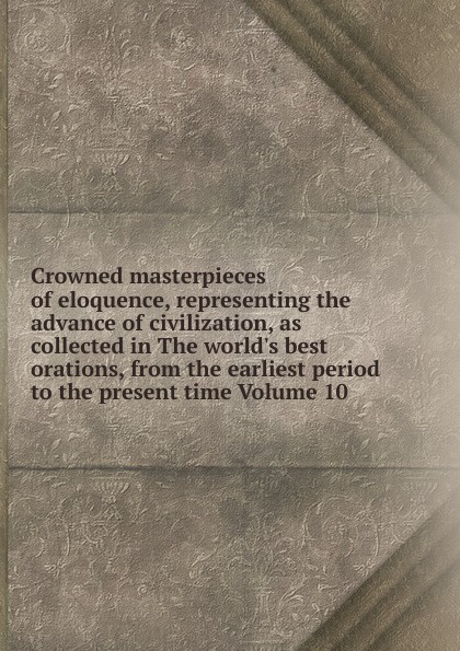 Crowned masterpieces of eloquence, representing the advance of civilization, as collected in The world.s best orations, from the earliest period to the present time Volume 10 the world s best orations volume i