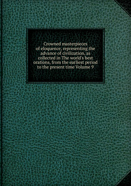 Crowned masterpieces of eloquence, representing the advance of civilization, as collected in The world.s best orations, from the earliest period to the present time Volume 9 the world s best orations volume i