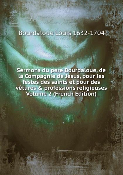 Sermons du pere Bourdaloue, de la Compagnie de Jesus, pour les festes des saints et pour des vetures . professions religieuses Volume 2 (French Edition)
