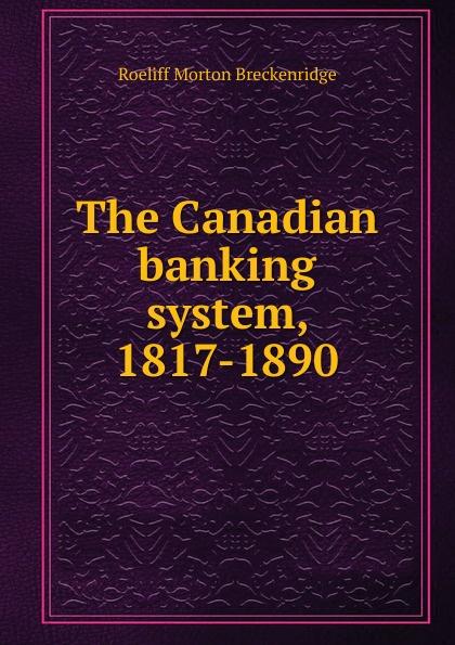 Roeliff Morton Breckenridge The Canadian banking system, 1817-1890 british banking
