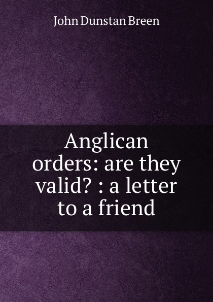 John Dunstan Breen Anglican orders: are they valid. : a letter to a friend все цены