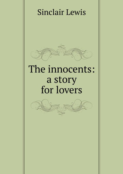 Sinclair Lewis The innocents: a story for lovers sinclair lewis elmer gantry