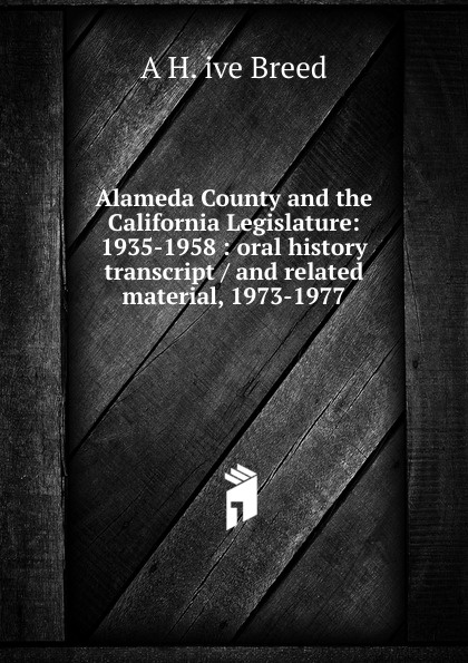 A H. ive Breed Alameda County and the California Legislature: 1935-1958 : oral history transcript / and related material, 1973-1977 george b ive hartzog the national parks 1965 oral history transcript and related material 1965 1973