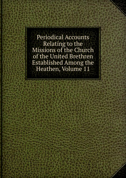 Periodical Accounts Relating to the Missions of the Church of the United Brethren Established Among the Heathen, Volume 11 periodical accounts relating to the missions of the church of the volume 26