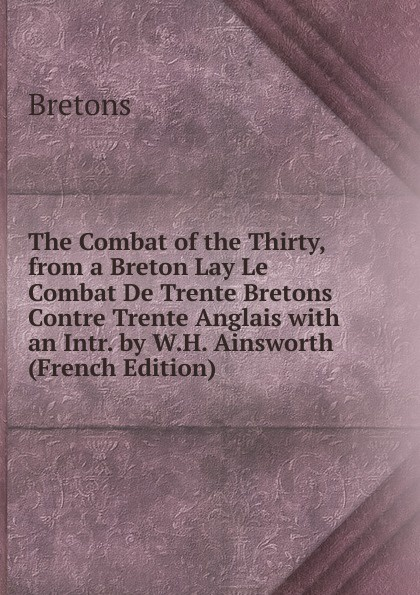 Bretons The Combat of the Thirty, from a Breton Lay Le Combat De Trente Bretons Contre Trente Anglais with an Intr. by W.H. Ainsworth (French Edition) недорго, оригинальная цена