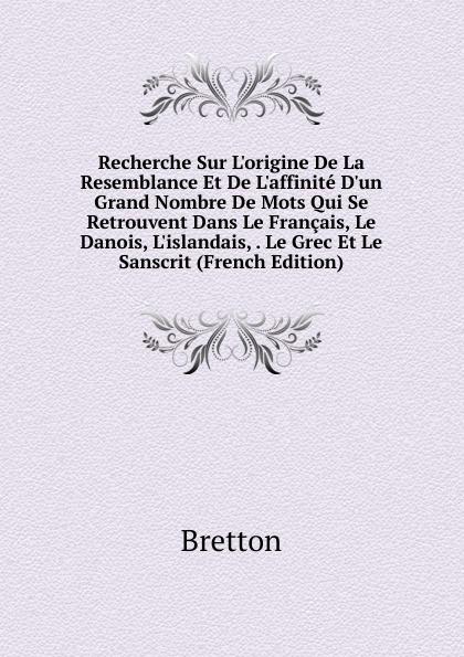 Bretton Recherche Sur L.origine De La Resemblance Et De L.affinite D.un Grand Nombre De Mots Qui Se Retrouvent Dans Le Francais, Le Danois, L.islandais, . Le Grec Et Le Sanscrit (French Edition)