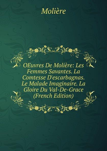 Molière OEuvres De Moliere: Les Femmes Savantes. La Comtesse D.escarbagnas. Le Malade Imaginaire. La Gloire Du Val-De-Grace (French Edition) moliere les femmes savantes