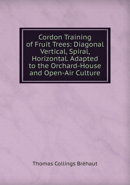 Thomas Collings Bréhaut Cordon Training of Fruit Trees: Diagonal Vertical, Spiral, Horizontal. Adapted to the Orchard-House and Open-Air Culture