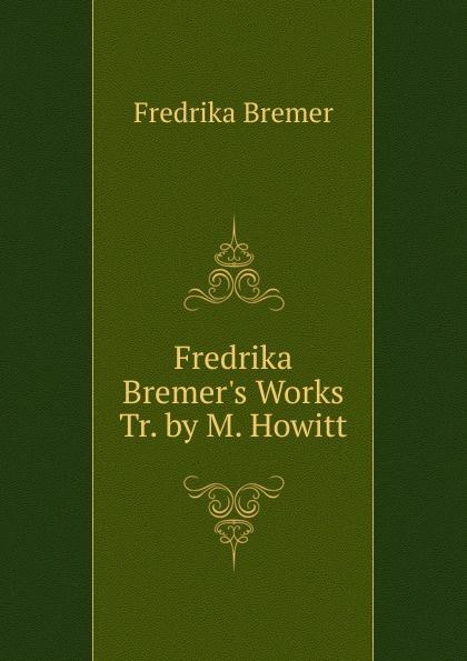 Fredrika Bremer Fredrika Bremer.s Works Tr. by M. Howitt. fredrika bremer greece and the greeks tr from lifvet i gamla verden by m howitt