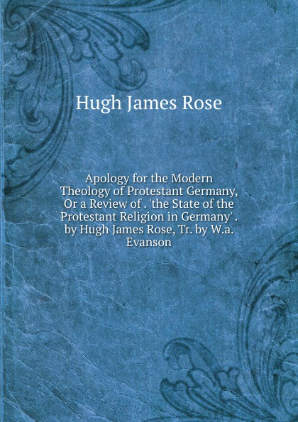 Hugh James Rose Apology for the Modern Theology of Protestant Germany, Or a Review of . .the State of the Protestant Religion in Germany. . by Hugh James Rose, Tr. by W.a. Evanson недорого