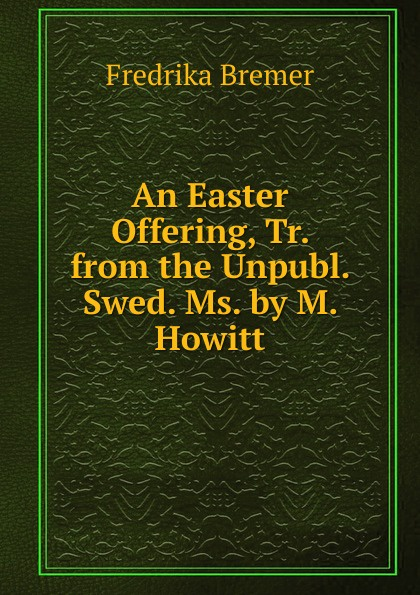 Fredrika Bremer An Easter Offering, Tr. from the Unpubl. Swed. Ms. by M. Howitt fredrika bremer greece and the greeks tr from lifvet i gamla verden by m howitt