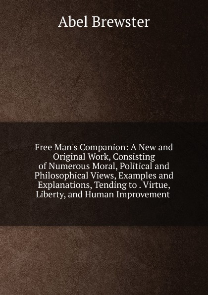 Abel Brewster Free Man.s Companion: A New and Original Work, Consisting of Numerous Moral, Political and Philosophical Views, Examples and Explanations, Tending to . Virtue, Liberty, and Human Improvement . цена