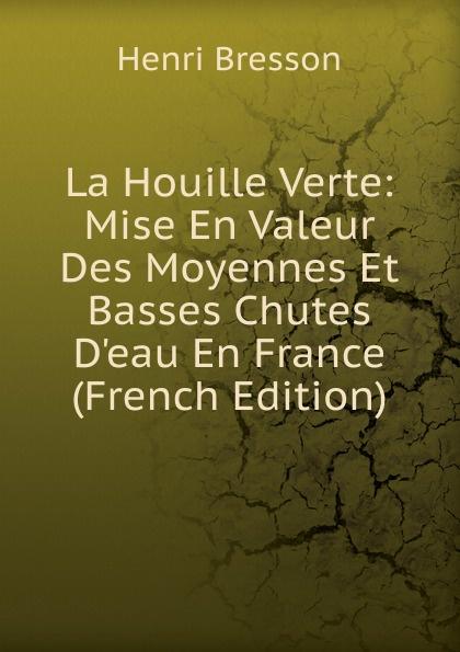Henri Bresson La Houille Verte: Mise En Valeur Des Moyennes Et Basses Chutes D.eau En France (French Edition)