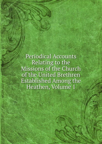 Periodical Accounts Relating to the Missions of the Church of the United Brethren Established Among the Heathen, Volume 1 periodical accounts relating to the missions of the church of the volume 26